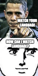 He was right and wrong | WATCH YOUR LANGUAGE HOW CAN I WATCH LANGUAGE? | image tagged in pissed off obama | made w/ Imgflip meme maker