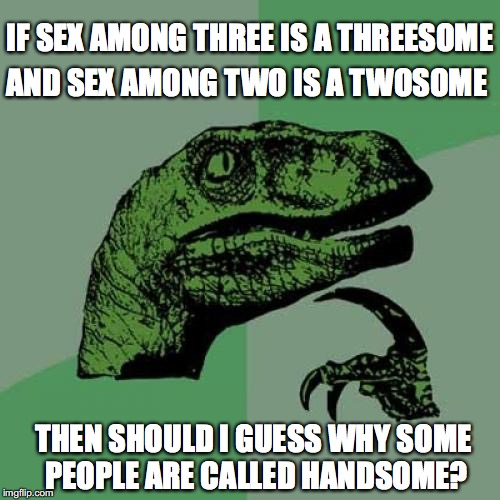 Philosoraptor Meme | IF SEX AMONG THREE IS A THREESOME AND SEX AMONG TWO IS A TWOSOME THEN SHOULD I GUESS WHY SOME PEOPLE ARE CALLED HANDSOME? | image tagged in memes,philosoraptor,sexual | made w/ Imgflip meme maker