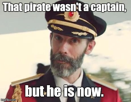 That pirate wasn't a captain, but he is now. | made w/ Imgflip meme maker