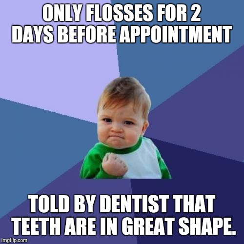 Success Kid | ONLY FLOSSES FOR 2 DAYS BEFORE APPOINTMENT TOLD BY DENTIST THAT TEETH ARE IN GREAT SHAPE. | image tagged in memes,success kid | made w/ Imgflip meme maker