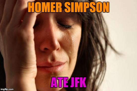 First World Problems Meme | HOMER SIMPSON ATE JFK | image tagged in memes,first world problems | made w/ Imgflip meme maker