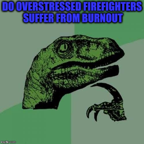 Philosoraptor Meme | DO OVERSTRESSED FIREFIGHTERS SUFFER FROM BURNOUT | image tagged in memes,philosoraptor | made w/ Imgflip meme maker