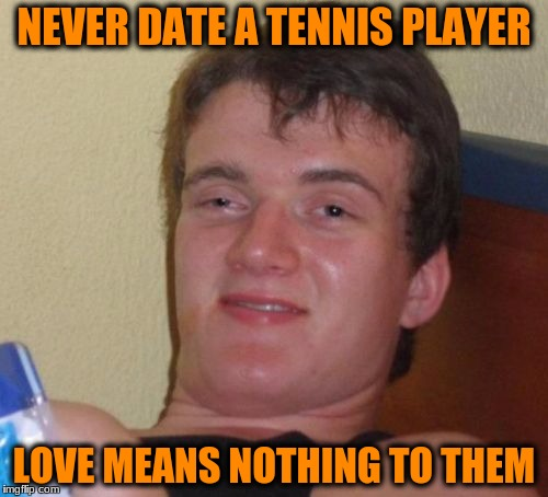 10 Guy Meme | NEVER DATE A TENNIS PLAYER LOVE MEANS NOTHING TO THEM | image tagged in memes,10 guy | made w/ Imgflip meme maker