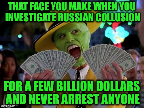 Those Silly Politicans are at it Again!!! |  THAT FACE YOU MAKE WHEN YOU INVESTIGATE RUSSIAN COLLUSION; FOR A FEW BILLION DOLLARS AND NEVER ARREST ANYONE | image tagged in memes,money money | made w/ Imgflip meme maker
