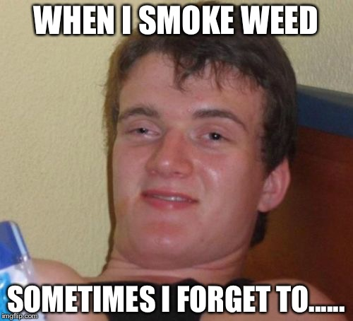 10 Guy Meme | WHEN I SMOKE WEED SOMETIMES I FORGET TO...... | image tagged in memes,10 guy | made w/ Imgflip meme maker