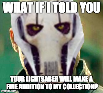 Your lightsaber will make a fine addition to my collection | WHAT IF I TOLD YOU YOUR LIGHTSABER WILL MAKE A FINE ADDITION TO MY COLLECTION? | image tagged in lightsaber,general grievous,star wars,memes,funny,star wars memes | made w/ Imgflip meme maker