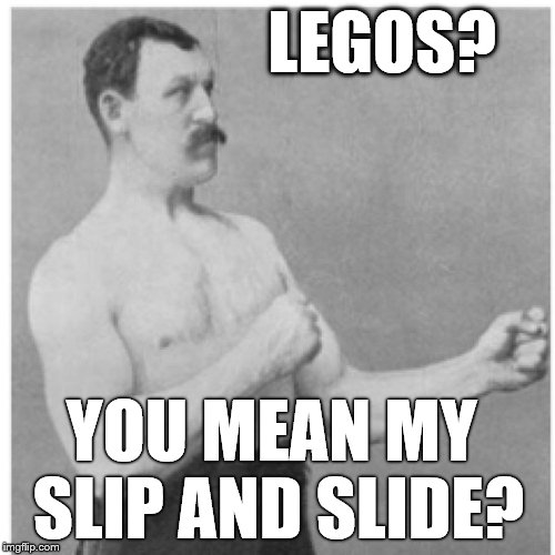 Overly Manly Man Fun For The Whole Family | LEGOS? YOU MEAN MY  SLIP AND SLIDE? | image tagged in memes,overly manly man,lego,lego week,legos,stepping on a lego | made w/ Imgflip meme maker