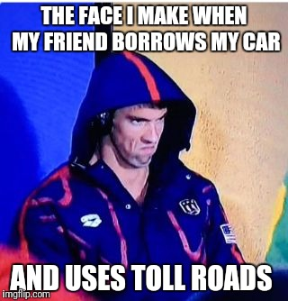 Michael Phelps Death Stare Meme | THE FACE I MAKE WHEN MY FRIEND BORROWS MY CAR AND USES TOLL ROADS | image tagged in memes,michael phelps death stare | made w/ Imgflip meme maker