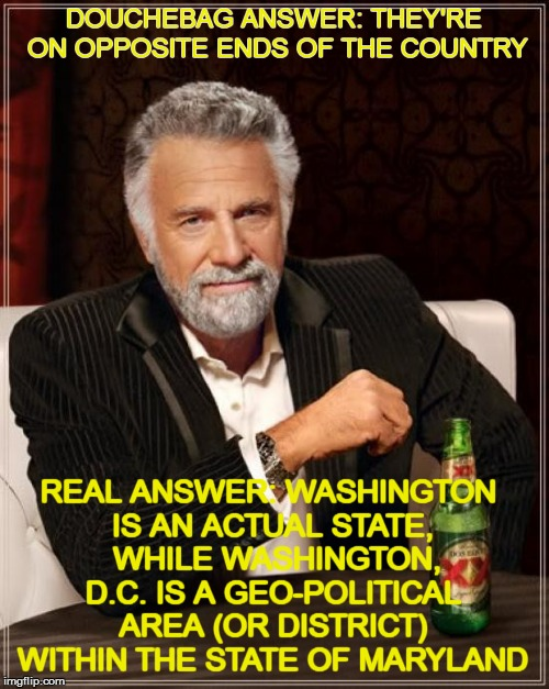 The Most Interesting Man In The World Meme | DOUCHEBAG ANSWER: THEY'RE ON OPPOSITE ENDS OF THE COUNTRY REAL ANSWER: WASHINGTON IS AN ACTUAL STATE,  WHILE WASHINGTON, D.C. IS A GEO-POLIT | image tagged in memes,the most interesting man in the world | made w/ Imgflip meme maker