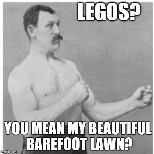 Overly Manly Man The Grass Is Always Greener On The Lego Side | LEGOS? YOU MEAN MY BEAUTIFUL BAREFOOT LAWN? | image tagged in memes,overly manly man,lego,lego week,legos,stepping on a lego | made w/ Imgflip meme maker