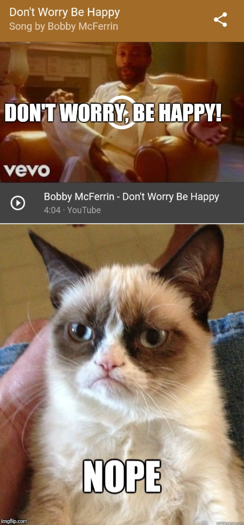 Don't worry be happy  | DON'T WORRY, BE HAPPY! | image tagged in grumpy cat,song lyrics | made w/ Imgflip meme maker