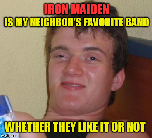 The neighbor of the beast | IS MY NEIGHBOR'S FAVORITE BAND WHETHER THEY LIKE IT OR NOT IRON MAIDEN | image tagged in memes,10 guy | made w/ Imgflip meme maker