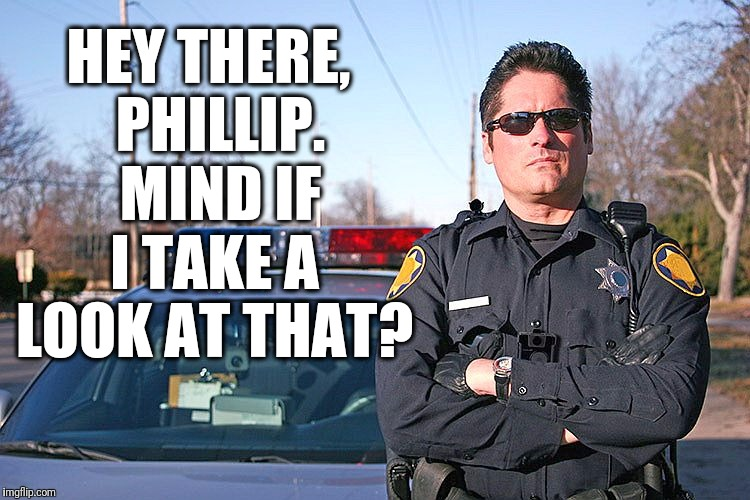 police | HEY THERE,  PHILLIP.  MIND IF I TAKE A LOOK AT THAT? | image tagged in police | made w/ Imgflip meme maker