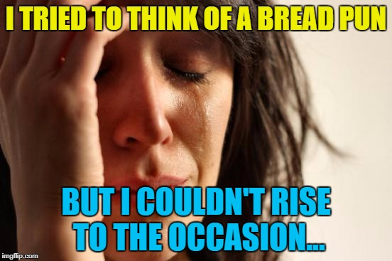First World Problems Meme | I TRIED TO THINK OF A BREAD PUN BUT I COULDN'T RISE TO THE OCCASION... | image tagged in memes,first world problems | made w/ Imgflip meme maker