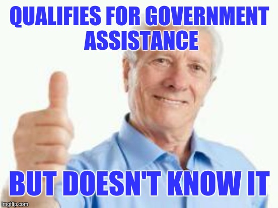QUALIFIES FOR GOVERNMENT ASSISTANCE BUT DOESN'T KNOW IT | made w/ Imgflip meme maker