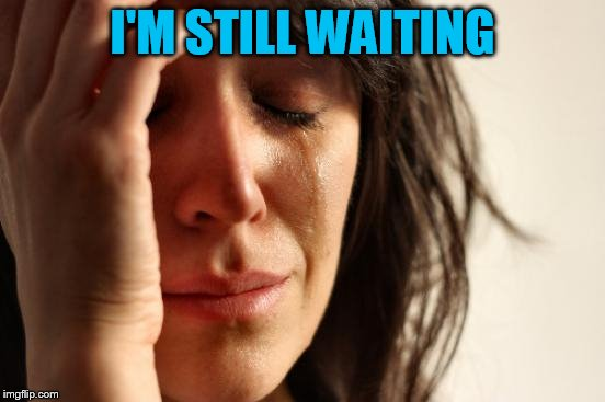 First World Problems Meme | I'M STILL WAITING | image tagged in memes,first world problems | made w/ Imgflip meme maker