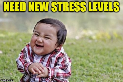 Evil Toddler Meme | NEED NEW STRESS LEVELS | image tagged in memes,evil toddler | made w/ Imgflip meme maker