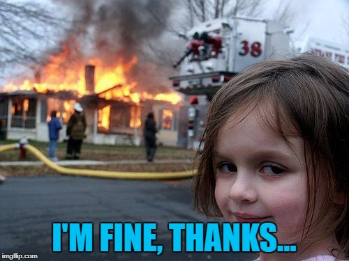 Disaster Girl Meme | I'M FINE, THANKS... | image tagged in memes,disaster girl | made w/ Imgflip meme maker