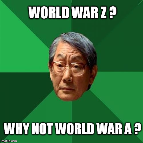 High Expectations Asian Father Meme | WORLD WAR Z ? WHY NOT WORLD WAR A ? | image tagged in memes,high expectations asian father | made w/ Imgflip meme maker