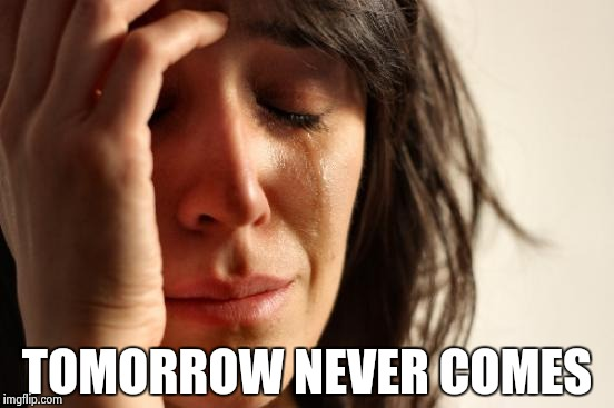 First World Problems Meme | TOMORROW NEVER COMES | image tagged in memes,first world problems | made w/ Imgflip meme maker