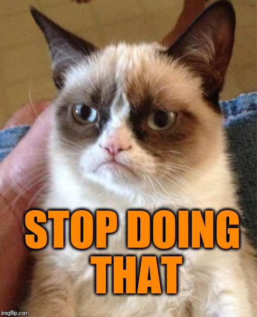 Grumpy Cat Meme | STOP DOING THAT | image tagged in memes,grumpy cat | made w/ Imgflip meme maker