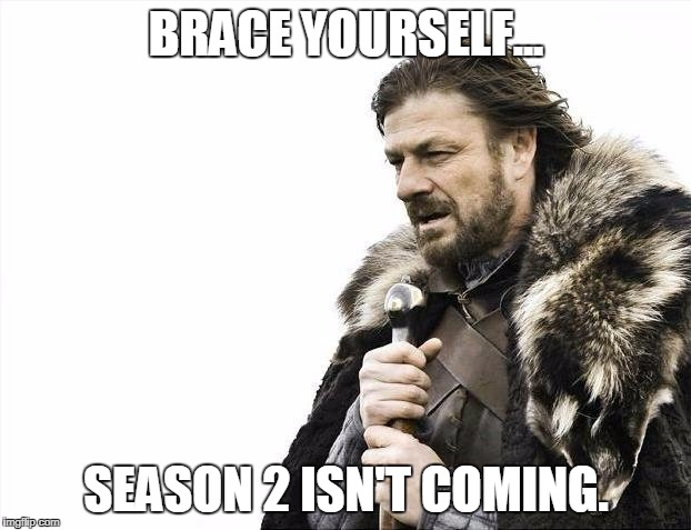 Brace Yourselves X is Coming Meme | BRACE YOURSELF... SEASON 2 ISN'T COMING. | image tagged in memes,brace yourselves x is coming | made w/ Imgflip meme maker
