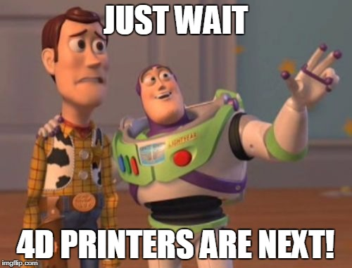 X, X Everywhere Meme | JUST WAIT 4D PRINTERS ARE NEXT! | image tagged in memes,x,x everywhere,x x everywhere | made w/ Imgflip meme maker