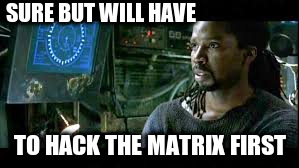 SURE BUT WILL HAVE TO HACK THE MATRIX FIRST | made w/ Imgflip meme maker