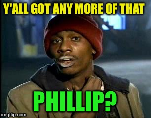 Y'all Got Any More Of That Meme | Y'ALL GOT ANY MORE OF THAT PHILLIP? | image tagged in memes,yall got any more of | made w/ Imgflip meme maker