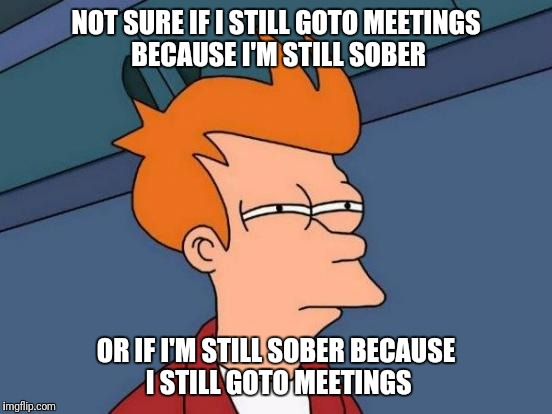 Futurama Fry Meme | NOT SURE IF I STILL GOTO MEETINGS BECAUSE I'M STILL SOBER OR IF I'M STILL SOBER BECAUSE I STILL GOTO MEETINGS | image tagged in memes,futurama fry | made w/ Imgflip meme maker