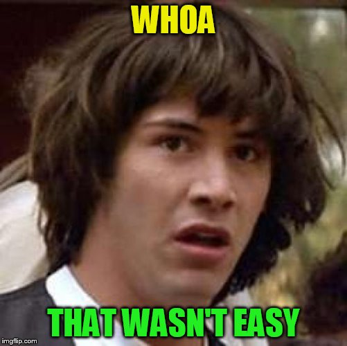 Conspiracy Keanu Meme | WHOA THAT WASN'T EASY | image tagged in memes,conspiracy keanu | made w/ Imgflip meme maker