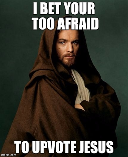 Jesus Obi Wan Kenobi | I BET YOUR TOO AFRAID TO UPVOTE JESUS | image tagged in jesus obi wan kenobi | made w/ Imgflip meme maker