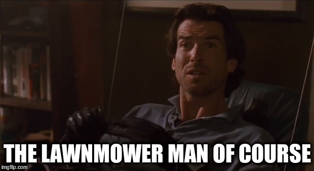 THE LAWNMOWER MAN OF COURSE | made w/ Imgflip meme maker