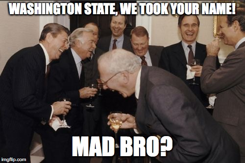 Laughing Men In Suits Meme | WASHINGTON STATE, WE TOOK YOUR NAME! MAD BRO? | image tagged in memes,laughing men in suits | made w/ Imgflip meme maker