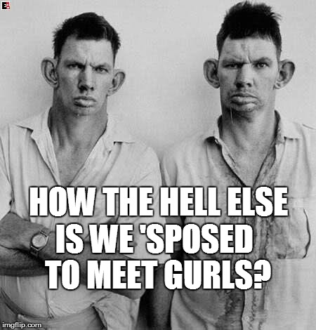HOW THE HELL ELSE IS WE 'SPOSED TO MEET GURLS? | made w/ Imgflip meme maker