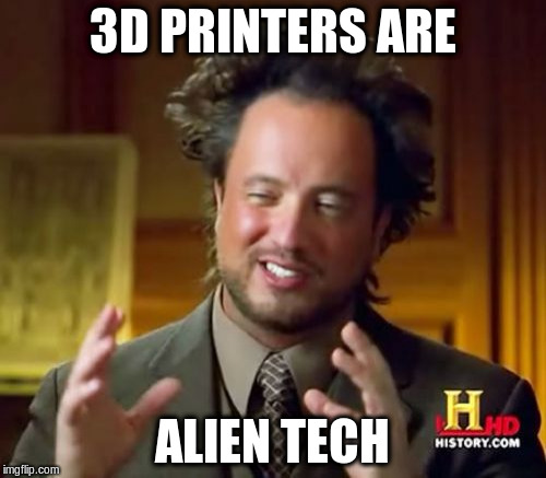 Ancient Aliens Meme | 3D PRINTERS ARE ALIEN TECH | image tagged in memes,ancient aliens | made w/ Imgflip meme maker