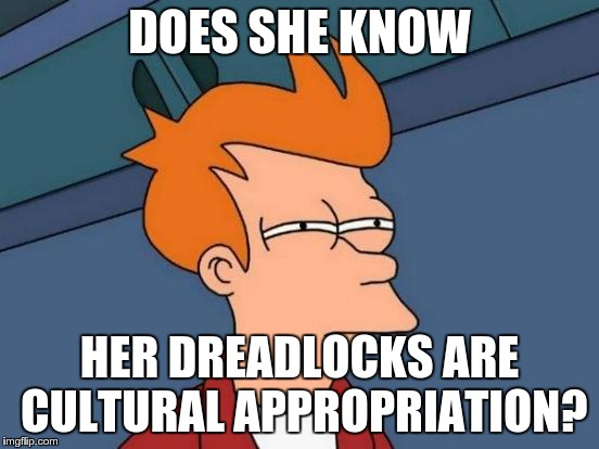 Futurama Fry Meme | DOES SHE KNOW HER DREADLOCKS ARE CULTURAL APPROPRIATION? | image tagged in memes,futurama fry | made w/ Imgflip meme maker