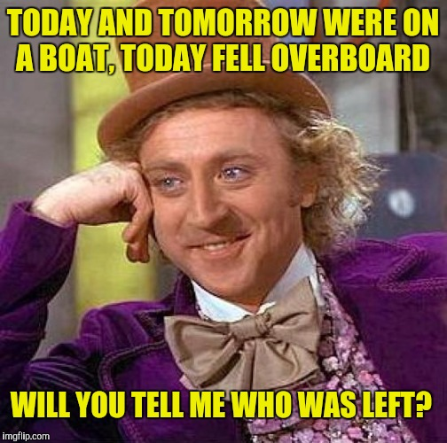 Creepy Condescending Wonka Meme | TODAY AND TOMORROW WERE ON A BOAT, TODAY FELL OVERBOARD WILL YOU TELL ME WHO WAS LEFT? | image tagged in memes,creepy condescending wonka | made w/ Imgflip meme maker