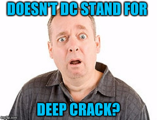 DOESN'T DC STAND FOR DEEP CRACK? | made w/ Imgflip meme maker