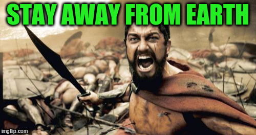 Sparta Leonidas Meme | STAY AWAY FROM EARTH | image tagged in memes,sparta leonidas | made w/ Imgflip meme maker