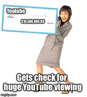 Youtube $10,000,000.00 Gets check for huge YouTube viewing | made w/ Imgflip meme maker