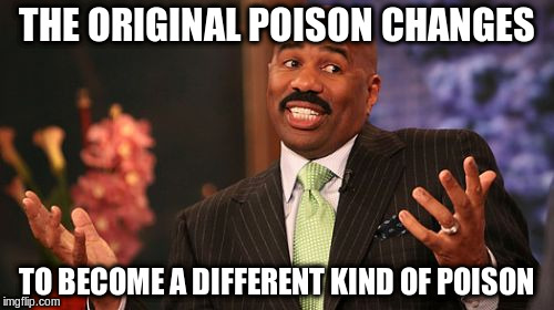 Steve Harvey Meme | THE ORIGINAL POISON CHANGES TO BECOME A DIFFERENT KIND OF POISON | image tagged in memes,steve harvey | made w/ Imgflip meme maker