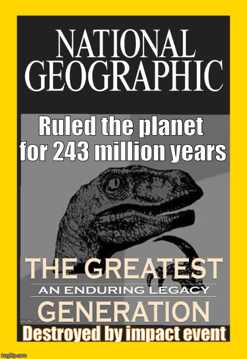 National Geographic honors philosoraptor | Ruled the planet for 243 million years Destroyed by impact event | image tagged in greatest generation,philosoraptor,dinosaurs,extinction,memes | made w/ Imgflip meme maker