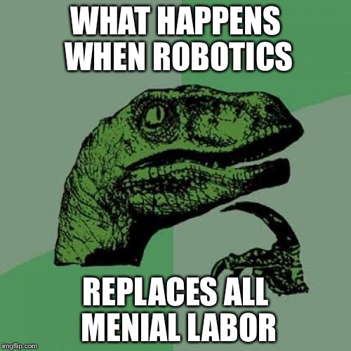 Philosoraptor Meme | WHAT HAPPENS WHEN ROBOTICS REPLACES ALL MENIAL LABOR | image tagged in memes,philosoraptor | made w/ Imgflip meme maker