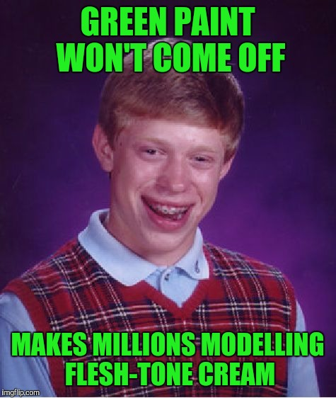 Bad Luck Brian Meme | GREEN PAINT WON'T COME OFF MAKES MILLIONS MODELLING FLESH-TONE CREAM | image tagged in memes,bad luck brian | made w/ Imgflip meme maker