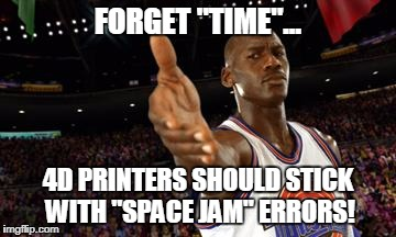 "FORGET ""TIME""... 4D PRINTERS SHOULD STICK WITH ""SPACE JAM"" ERRORS! 