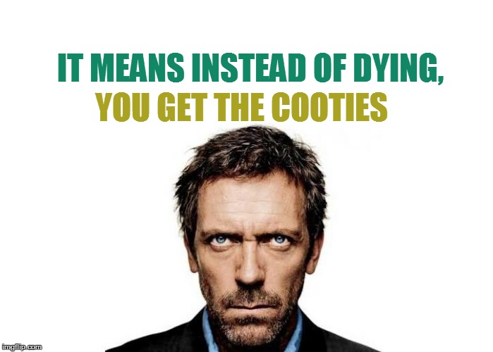 IT MEANS INSTEAD OF DYING, YOU GET THE COOTIES | made w/ Imgflip meme maker