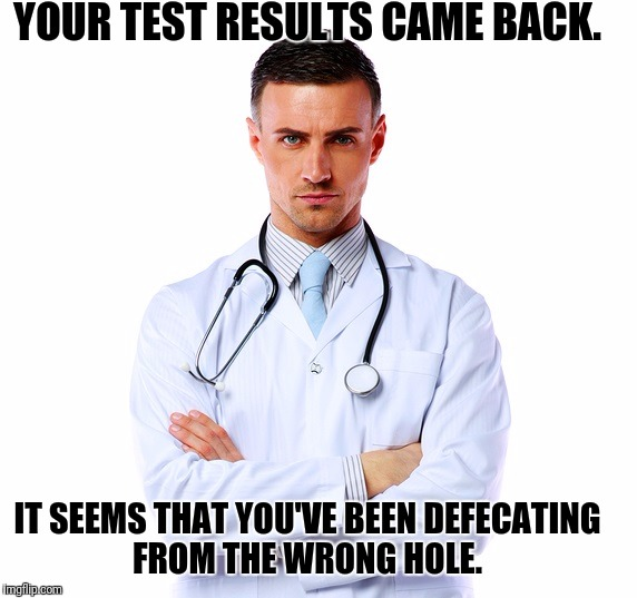 Luigi Disease | YOUR TEST RESULTS CAME BACK. IT SEEMS THAT YOU'VE BEEN DEFECATING FROM THE WRONG HOLE. | image tagged in funny memes | made w/ Imgflip meme maker