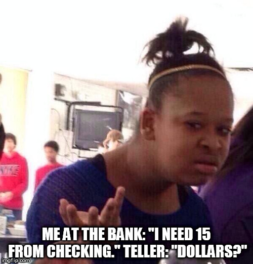 "This actually happened to me at the bank yesterday | ME AT THE BANK: ""I NEED 15 FROM CHECKING."" TELLER: ""DOLLARS?"" 