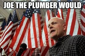 JOE THE PLUMBER WOULD | made w/ Imgflip meme maker